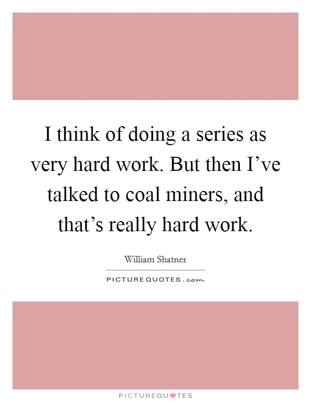 I think of doing a series as very hard work. But then I've talked to coal miners, and that's really hard work. Picture Quote #1