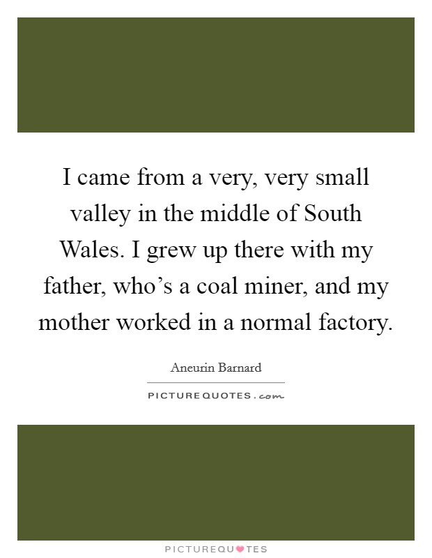 I came from a very, very small valley in the middle of South Wales. I grew up there with my father, who's a coal miner, and my mother worked in a normal factory Picture Quote #1