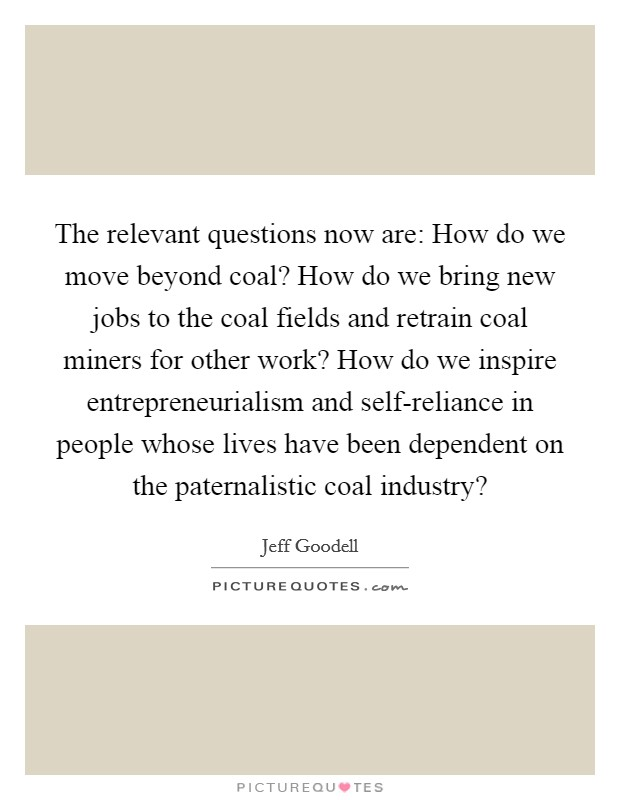 The relevant questions now are: How do we move beyond coal? How do we bring new jobs to the coal fields and retrain coal miners for other work? How do we inspire entrepreneurialism and self-reliance in people whose lives have been dependent on the paternalistic coal industry? Picture Quote #1