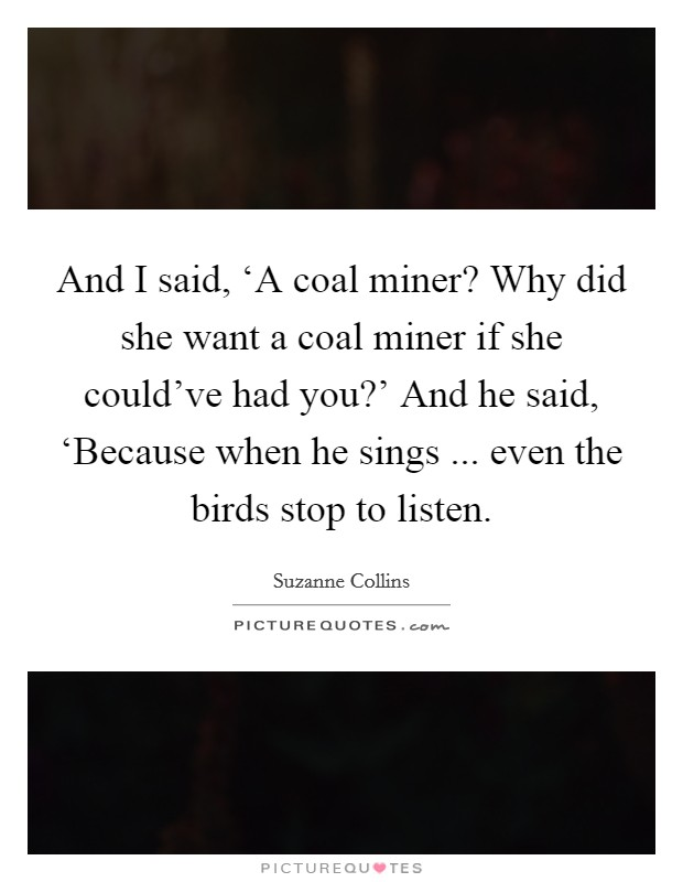 And I said, 'A coal miner? Why did she want a coal miner if she could've had you?' And he said, 'Because when he sings ... even the birds stop to listen. Picture Quote #1