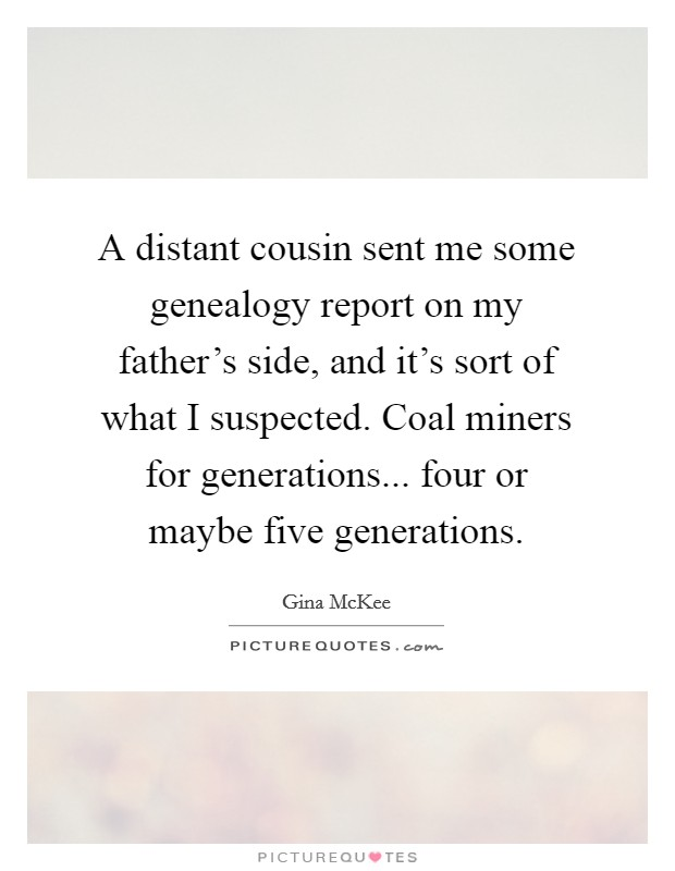 A distant cousin sent me some genealogy report on my father's side, and it's sort of what I suspected. Coal miners for generations... four or maybe five generations Picture Quote #1