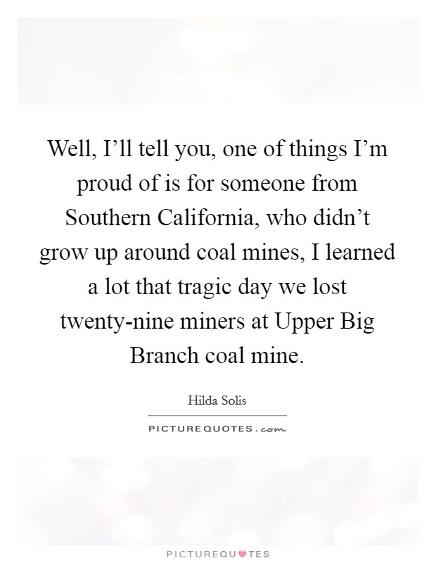 Well, I'll tell you, one of things I'm proud of is for someone from Southern California, who didn't grow up around coal mines, I learned a lot that tragic day we lost twenty-nine miners at Upper Big Branch coal mine Picture Quote #1