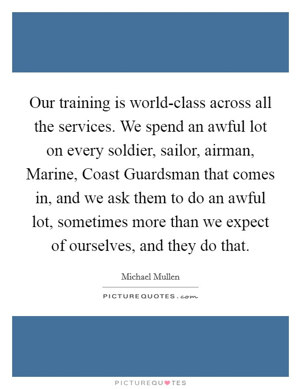 Our training is world-class across all the services. We spend an awful lot on every soldier, sailor, airman, Marine, Coast Guardsman that comes in, and we ask them to do an awful lot, sometimes more than we expect of ourselves, and they do that Picture Quote #1