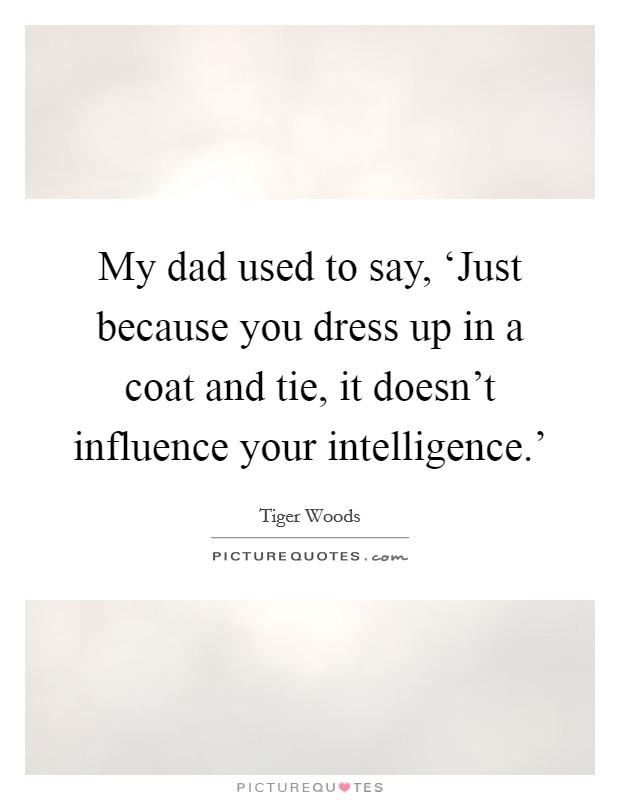 My dad used to say, 'Just because you dress up in a coat and tie, it doesn't influence your intelligence.' Picture Quote #1