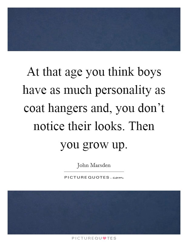 At that age you think boys have as much personality as coat hangers and, you don't notice their looks. Then you grow up. Picture Quote #1