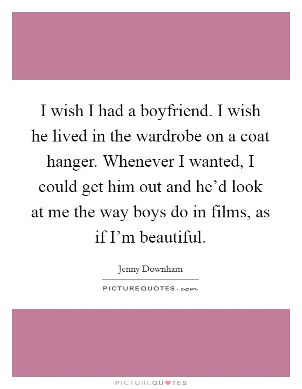 I wish I had a boyfriend. I wish he lived in the wardrobe on a coat hanger. Whenever I wanted, I could get him out and he'd look at me the way boys do in films, as if I'm beautiful Picture Quote #1