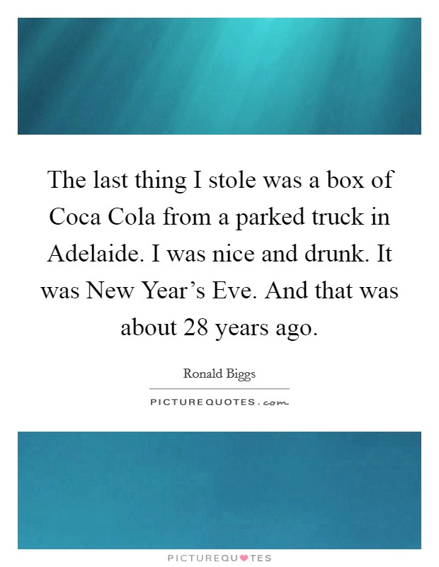 The last thing I stole was a box of Coca Cola from a parked truck in Adelaide. I was nice and drunk. It was New Year's Eve. And that was about 28 years ago Picture Quote #1
