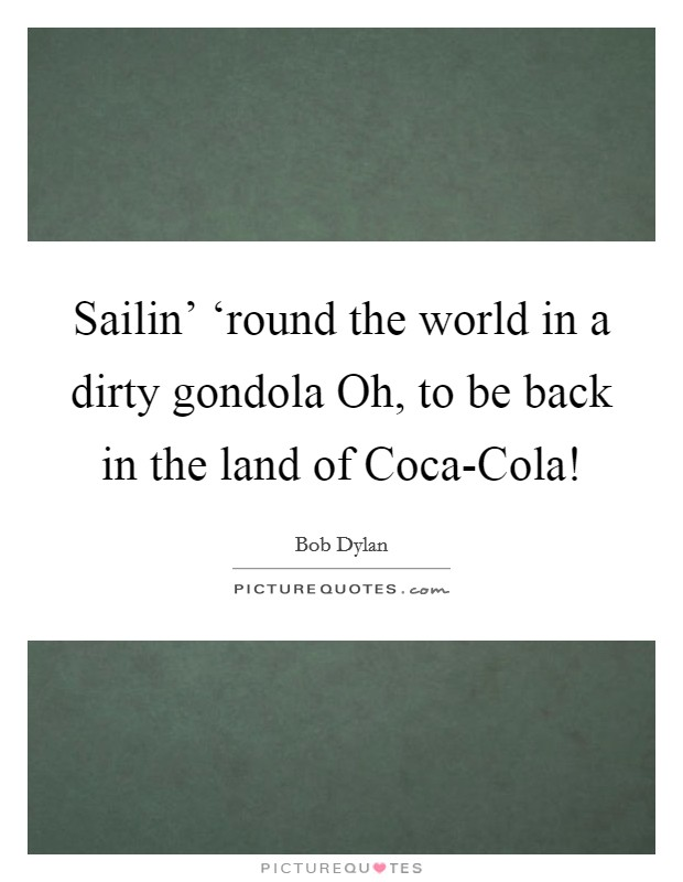 Sailin' 'round the world in a dirty gondola Oh, to be back in the land of Coca-Cola! Picture Quote #1