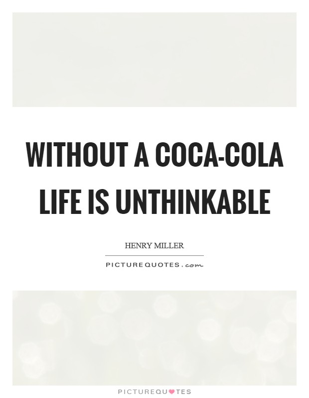 Without a Coca-Cola life is unthinkable Picture Quote #1
