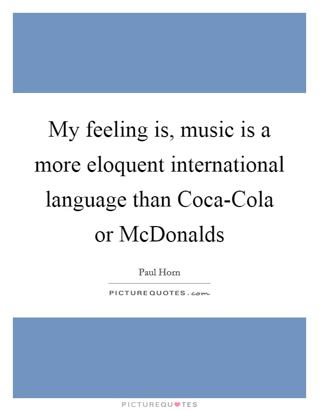 My feeling is, music is a more eloquent international language than Coca-Cola or McDonalds Picture Quote #1