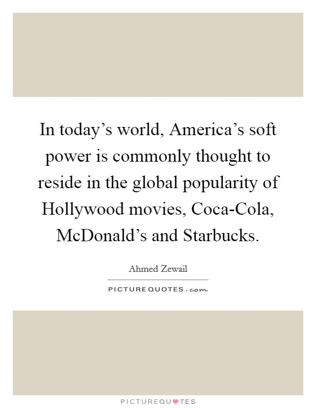 In today's world, America's soft power is commonly thought to reside in the global popularity of Hollywood movies, Coca-Cola, McDonald's and Starbucks Picture Quote #1