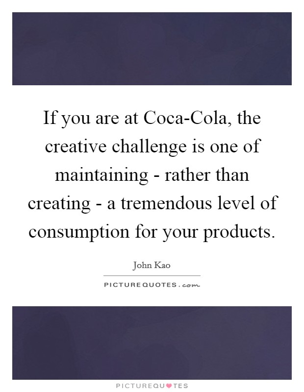 If you are at Coca-Cola, the creative challenge is one of maintaining - rather than creating - a tremendous level of consumption for your products Picture Quote #1