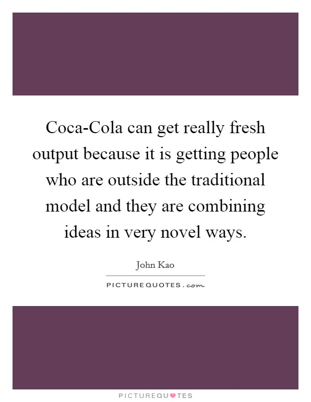 Coca-Cola can get really fresh output because it is getting people who are outside the traditional model and they are combining ideas in very novel ways Picture Quote #1