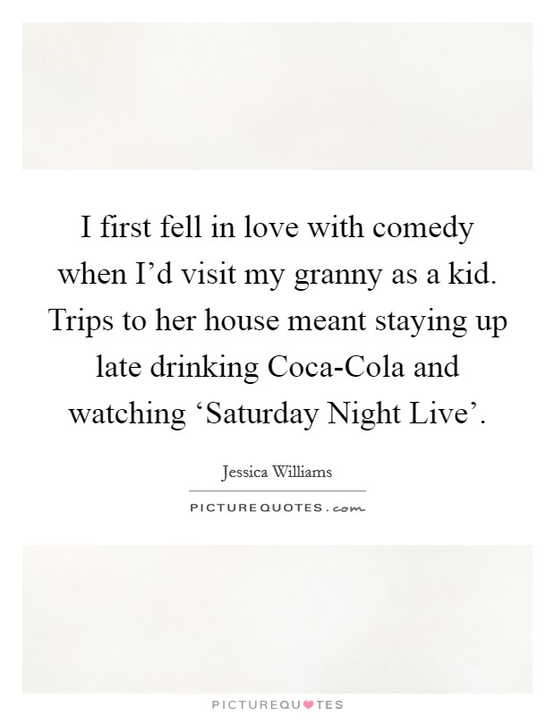 I first fell in love with comedy when I'd visit my granny as a kid. Trips to her house meant staying up late drinking Coca-Cola and watching 'Saturday Night Live' Picture Quote #1