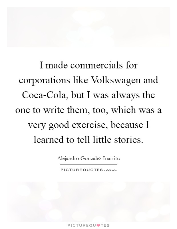 I made commercials for corporations like Volkswagen and Coca-Cola, but I was always the one to write them, too, which was a very good exercise, because I learned to tell little stories Picture Quote #1