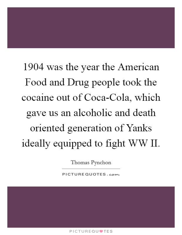 1904 was the year the American Food and Drug people took the cocaine out of Coca-Cola, which gave us an alcoholic and death oriented generation of Yanks ideally equipped to fight WW II Picture Quote #1