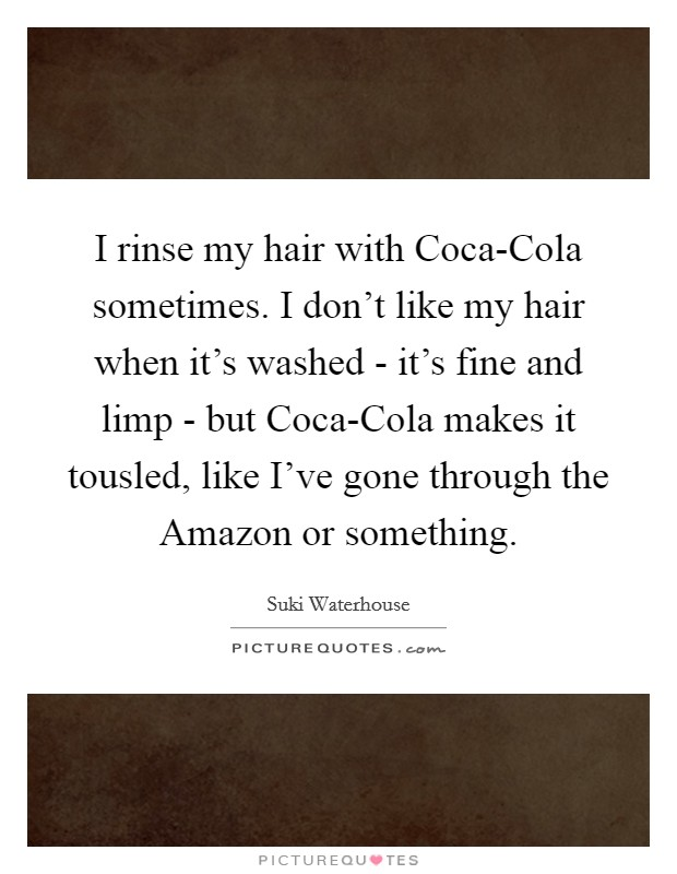 I rinse my hair with Coca-Cola sometimes. I don't like my hair when it's washed - it's fine and limp - but Coca-Cola makes it tousled, like I've gone through the Amazon or something Picture Quote #1