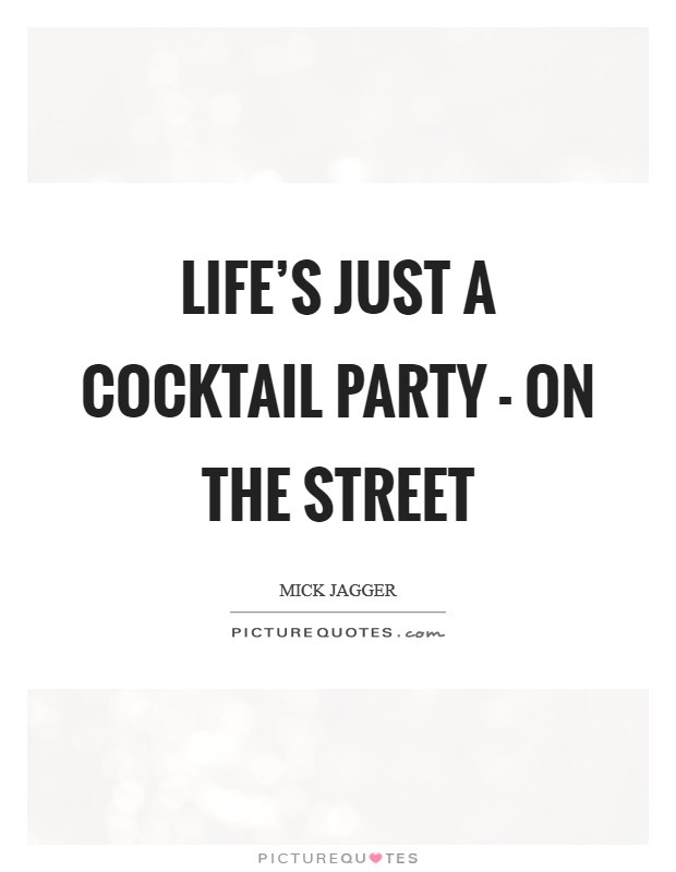 Life's just a cocktail party - on the street Picture Quote #1
