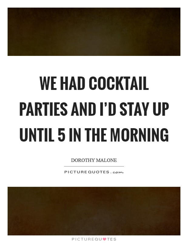 We had cocktail parties and I'd stay up until 5 in the morning Picture Quote #1