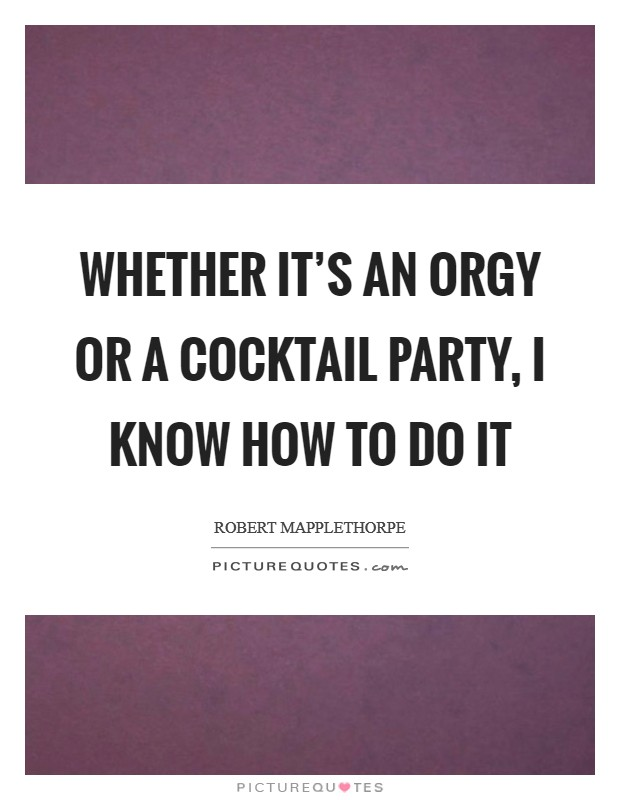 Whether it's an orgy or a cocktail party, I know how to do it Picture Quote #1
