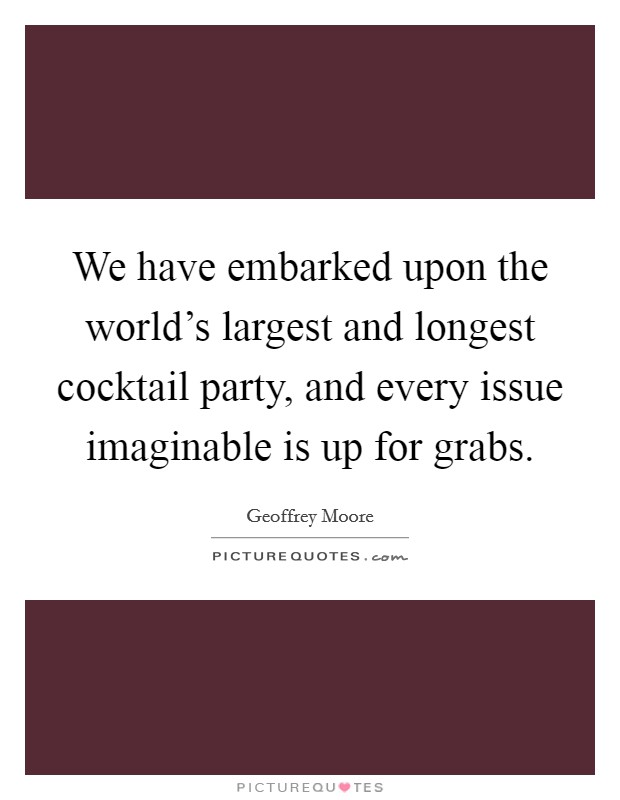 We have embarked upon the world's largest and longest cocktail party, and every issue imaginable is up for grabs Picture Quote #1