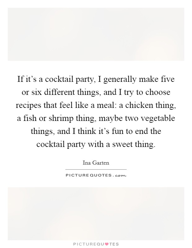 If it's a cocktail party, I generally make five or six different things, and I try to choose recipes that feel like a meal: a chicken thing, a fish or shrimp thing, maybe two vegetable things, and I think it's fun to end the cocktail party with a sweet thing Picture Quote #1