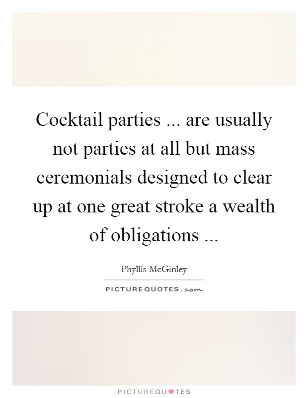 Cocktail parties ... are usually not parties at all but mass ceremonials designed to clear up at one great stroke a wealth of obligations  Picture Quote #1