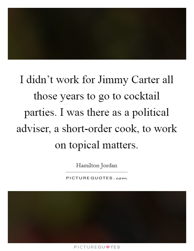 I didn't work for Jimmy Carter all those years to go to cocktail parties. I was there as a political adviser, a short-order cook, to work on topical matters Picture Quote #1