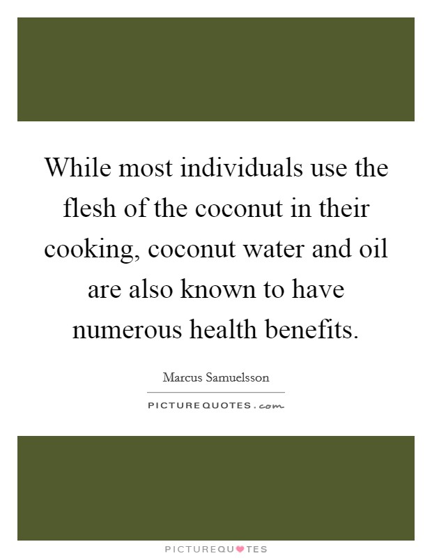 While most individuals use the flesh of the coconut in their cooking, coconut water and oil are also known to have numerous health benefits Picture Quote #1