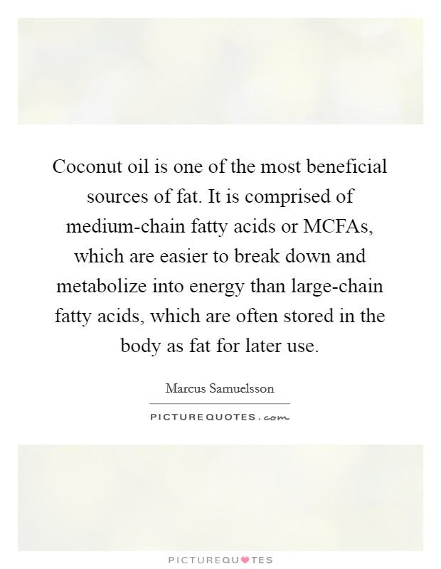 Coconut oil is one of the most beneficial sources of fat. It is comprised of medium-chain fatty acids or MCFAs, which are easier to break down and metabolize into energy than large-chain fatty acids, which are often stored in the body as fat for later use Picture Quote #1