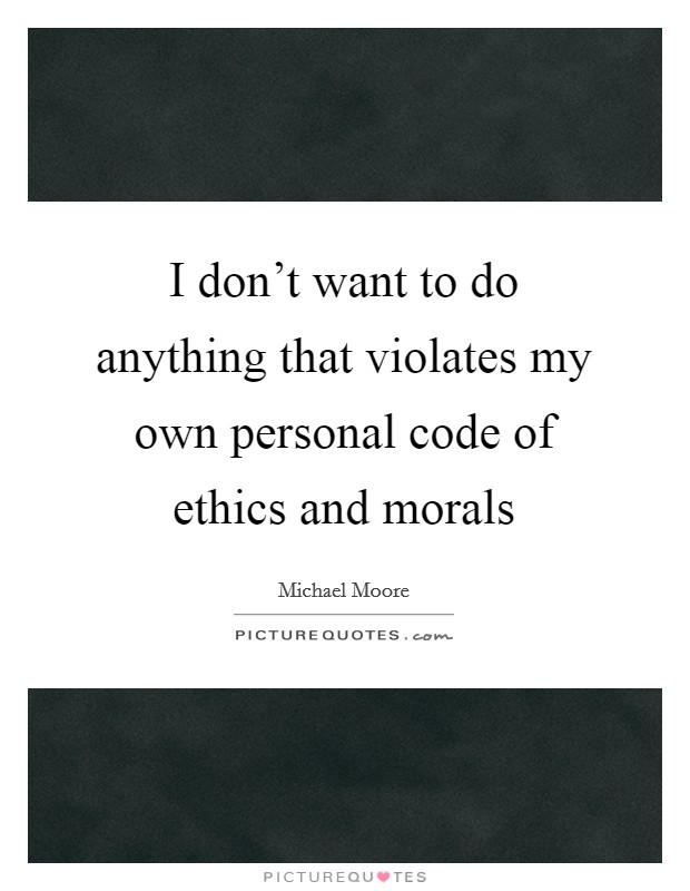 I don't want to do anything that violates my own personal code of ethics and morals Picture Quote #1
