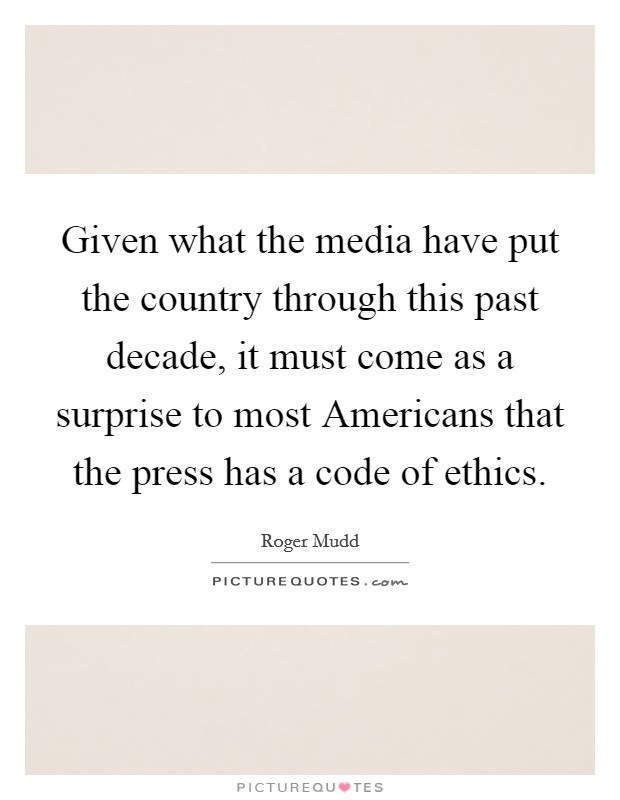 Given what the media have put the country through this past decade, it must come as a surprise to most Americans that the press has a code of ethics Picture Quote #1