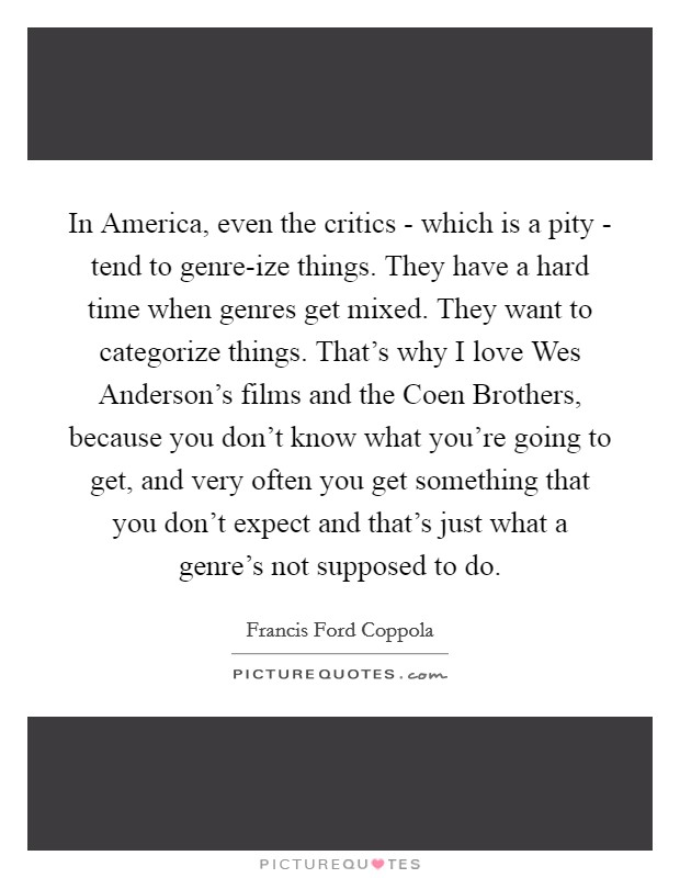 In America, even the critics - which is a pity - tend to genre-ize things. They have a hard time when genres get mixed. They want to categorize things. That's why I love Wes Anderson's films and the Coen Brothers, because you don't know what you're going to get, and very often you get something that you don't expect and that's just what a genre's not supposed to do Picture Quote #1