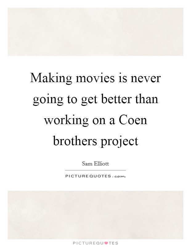 Making movies is never going to get better than working on a Coen brothers project Picture Quote #1