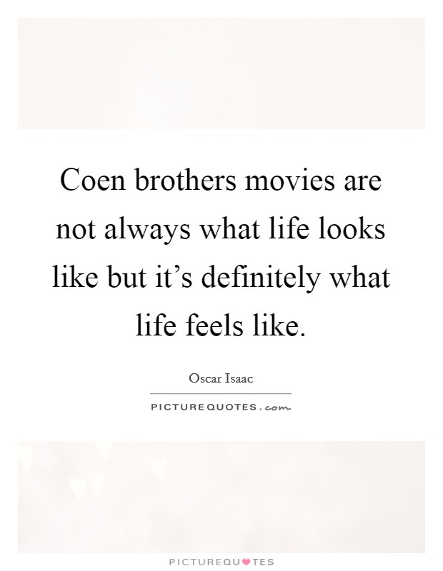 Coen brothers movies are not always what life looks like but it's definitely what life feels like Picture Quote #1