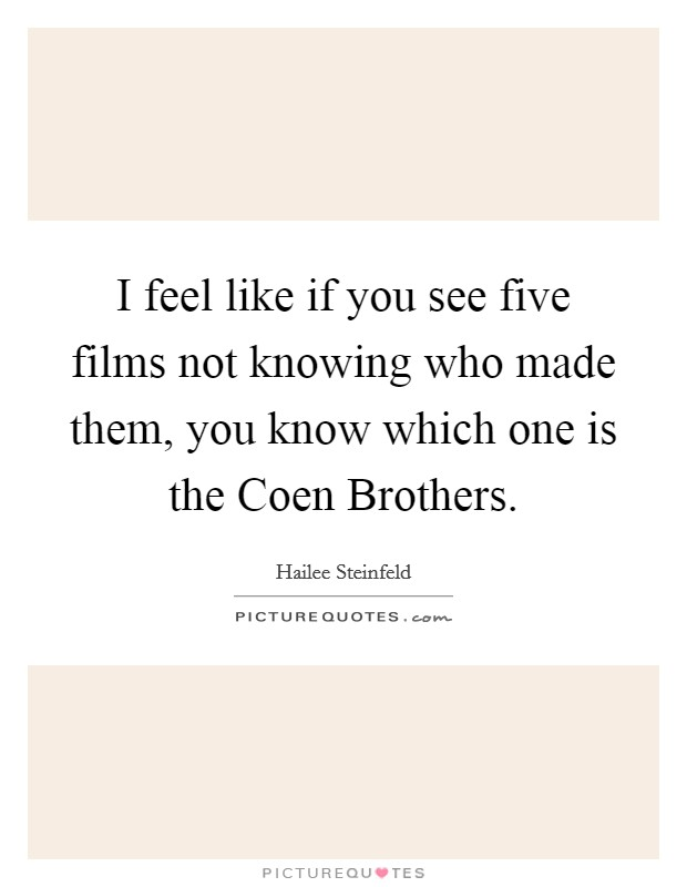 I feel like if you see five films not knowing who made them, you know which one is the Coen Brothers Picture Quote #1