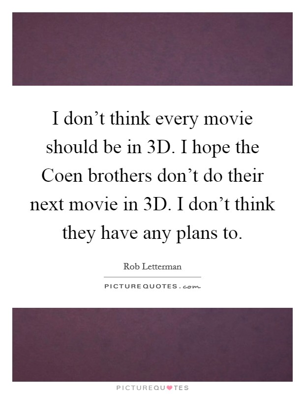 I don't think every movie should be in 3D. I hope the Coen brothers don't do their next movie in 3D. I don't think they have any plans to Picture Quote #1