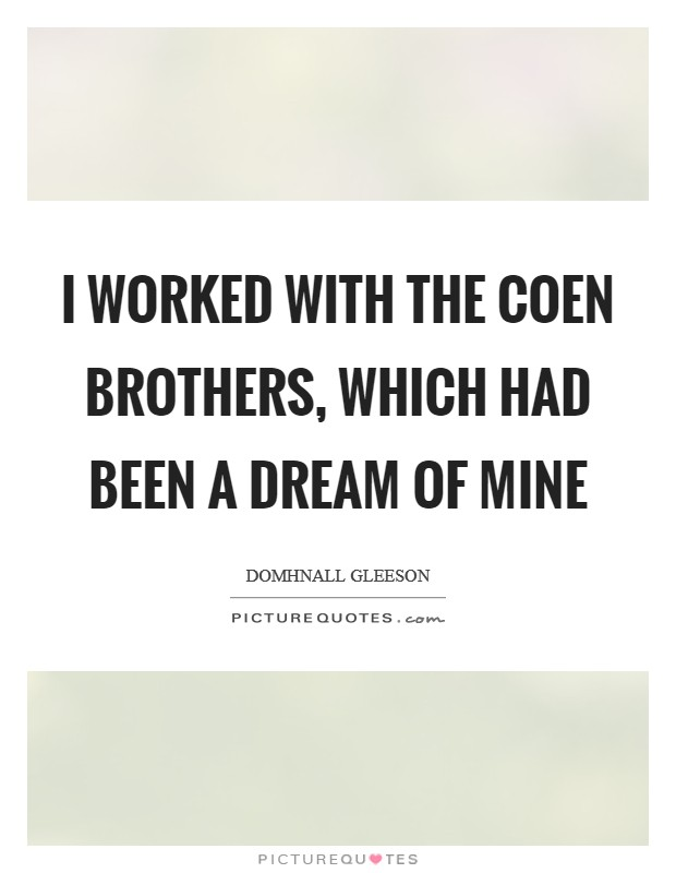 I worked with the Coen brothers, which had been a dream of mine Picture Quote #1