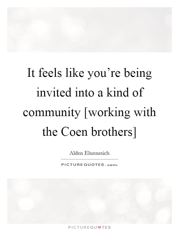 It feels like you're being invited into a kind of community [working with the Coen brothers] Picture Quote #1