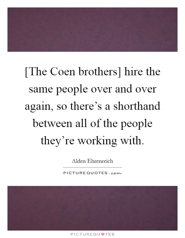 [The Coen brothers] hire the same people over and over again, so there's a shorthand between all of the people they're working with Picture Quote #1