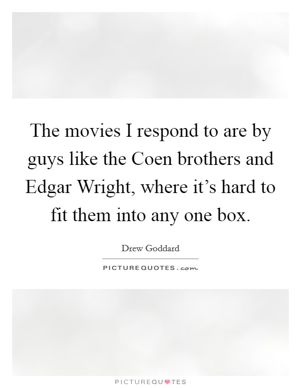 The movies I respond to are by guys like the Coen brothers and Edgar Wright, where it's hard to fit them into any one box Picture Quote #1
