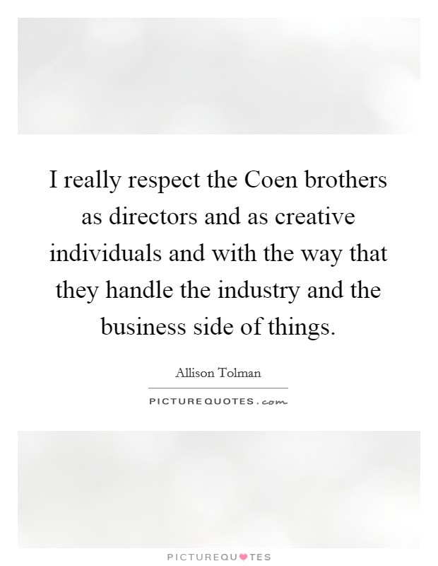 I really respect the Coen brothers as directors and as creative individuals and with the way that they handle the industry and the business side of things Picture Quote #1