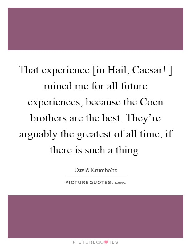 That experience [in Hail, Caesar! ] ruined me for all future experiences, because the Coen brothers are the best. They're arguably the greatest of all time, if there is such a thing Picture Quote #1