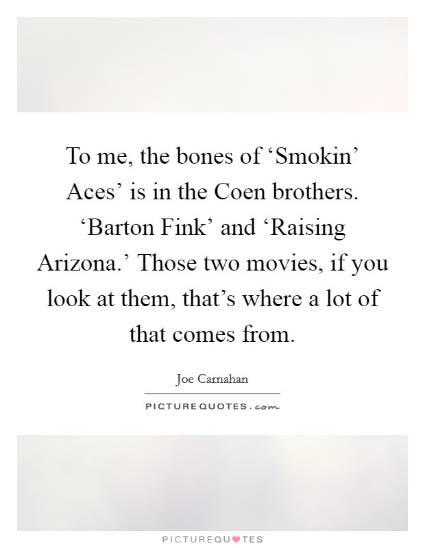 To me, the bones of 'Smokin' Aces' is in the Coen brothers. 'Barton Fink' and 'Raising Arizona.' Those two movies, if you look at them, that's where a lot of that comes from Picture Quote #1