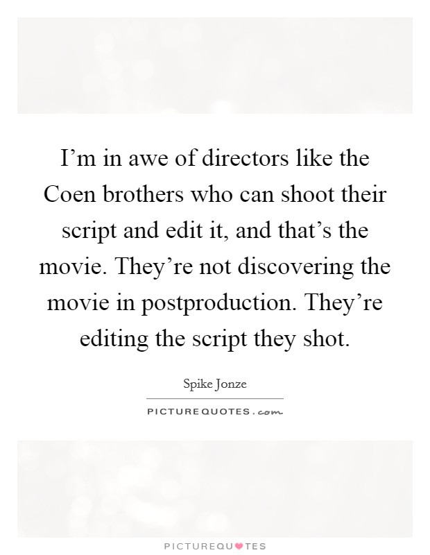 I'm in awe of directors like the Coen brothers who can shoot their script and edit it, and that's the movie. They're not discovering the movie in postproduction. They're editing the script they shot Picture Quote #1