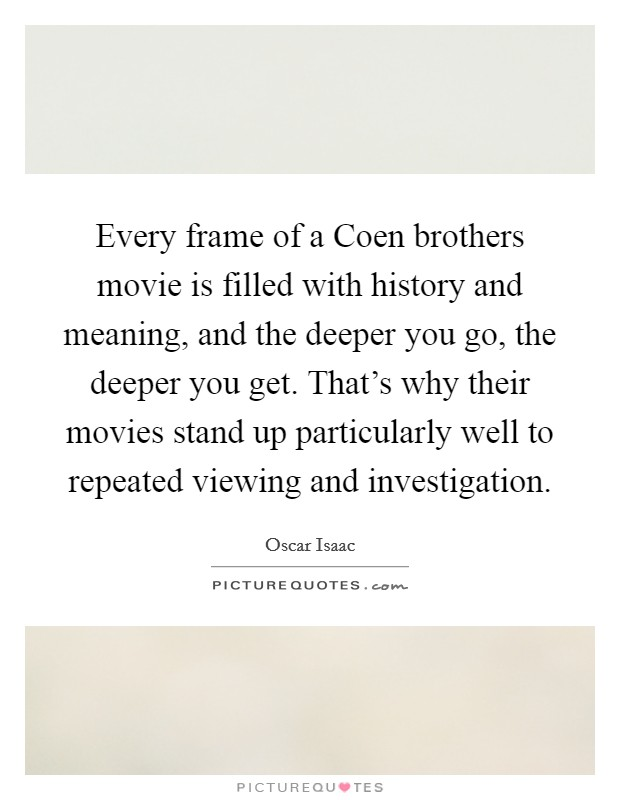 Every frame of a Coen brothers movie is filled with history and meaning, and the deeper you go, the deeper you get. That's why their movies stand up particularly well to repeated viewing and investigation Picture Quote #1