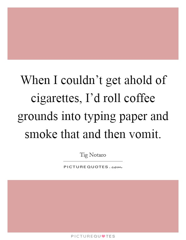 When I couldn't get ahold of cigarettes, I'd roll coffee grounds into typing paper and smoke that and then vomit Picture Quote #1