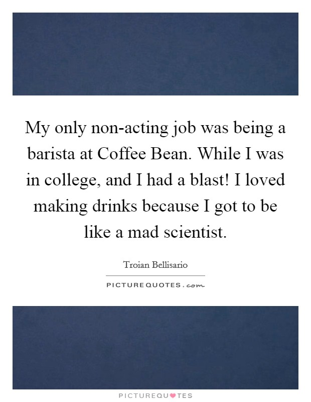 My only non-acting job was being a barista at Coffee Bean. While I was in college, and I had a blast! I loved making drinks because I got to be like a mad scientist Picture Quote #1