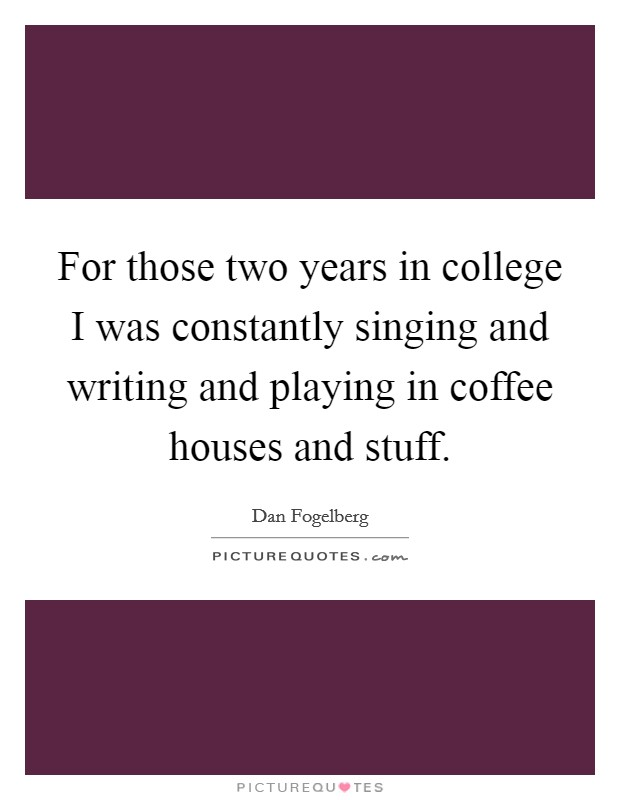 For those two years in college I was constantly singing and writing and playing in coffee houses and stuff Picture Quote #1