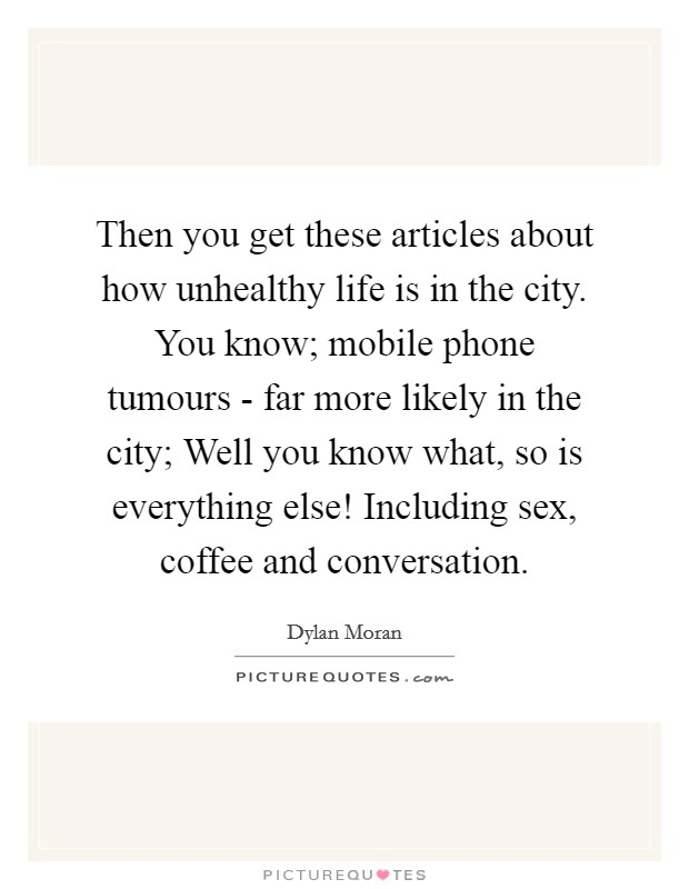 Then you get these articles about how unhealthy life is in the city. You know; mobile phone tumours - far more likely in the city; Well you know what, so is everything else! Including sex, coffee and conversation Picture Quote #1